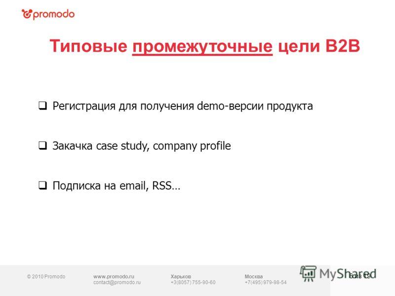 © 2010 Promodowww.promodo.ru contact@promodo.ru Харьков +3(8057) 755-90-60 Москва +7(495) 979-98-54 Типовые промежуточные цели B2B 6 из 19 Регистрация для получения demo-версии продукта Закачка case study, company profile Подписка на email, RSS…