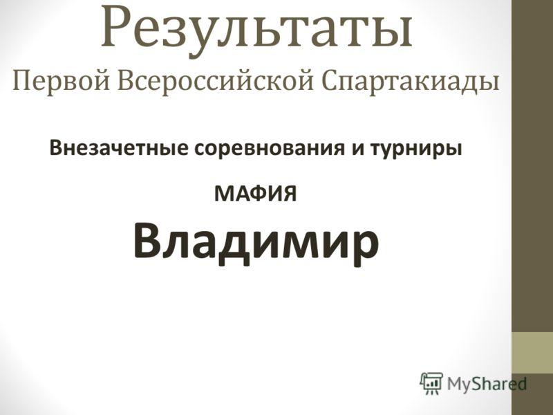 Результаты Первой Всероссийской Спартакиады Внезачетные соревнования и турниры МАФИЯ Владимир
