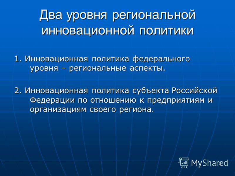 2 Два уровня региональной инновационной политики 1. Инновационная политика федерального уровня – региональные аспекты. 2. Инновационная политика субъекта Российской Федерации по отношению к предприятиям и организациям своего региона.