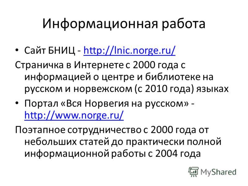 Информационная работа Сайт БНИЦ - http://lnic.norge.ru/http://lnic.norge.ru/ Страничка в Интернете с 2000 года с информацией о центре и библиотеке на русском и норвежском (с 2010 года) языках Портал «Вся Норвегия на русском» - http://www.norge.ru/ ht