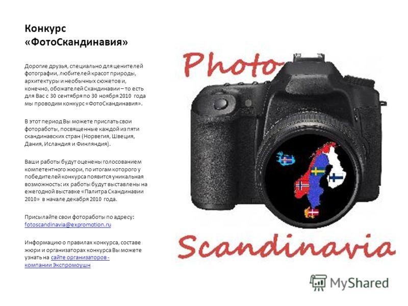 Конкурс «ФотоСкандинавия» Дорогие друзья, специально для ценителей фотографии, любителей красот природы, архитектуры и необычных сюжетов и, конечно, обожателей Скандинавии – то есть для Вас с 30 сентября по 30 ноября 2010 года мы проводим конкурс «Фо