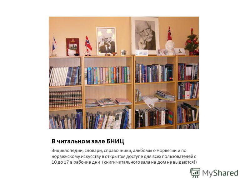 В читальном зале БНИЦ Энциклопедии, словари, справочники, альбомы о Норвегии и по норвежскому искусству в открытом доступе для всех пользователей с 10 до 17 в рабочие дни (книги читального зала на дом не выдаются!)