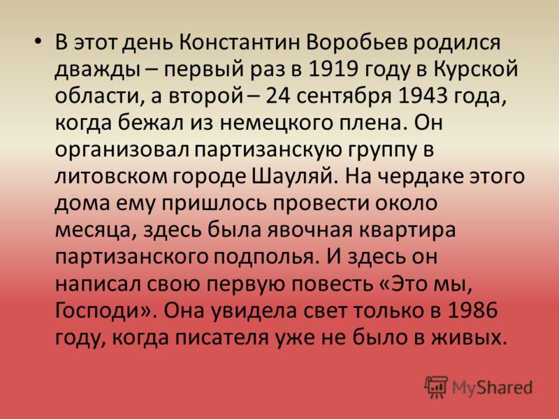 В этот день Константин Воробьев родился дважды – первый раз в 1919 году в Курской области, а второй – 24 сентября 1943 года, когда бежал из немецкого плена. Он организовал партизанскую группу в литовском городе Шауляй. На чердаке этого дома ему пришл