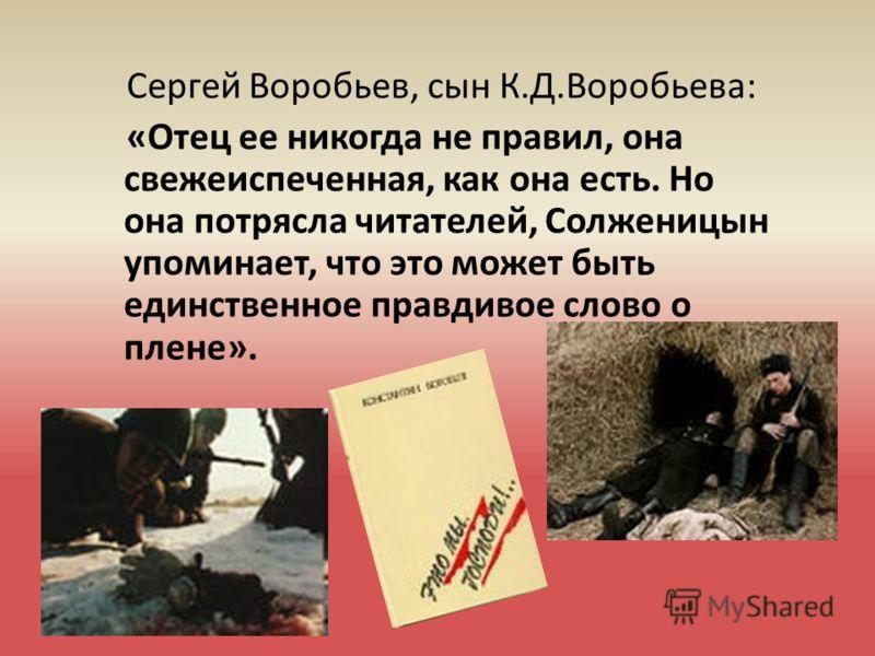 Сергей Воробьев, сын К.Д.Воробьева: «Отец ее никогда не правил, она свежеиспеченная, как она есть. Но она потрясла читателей, Солженицын упоминает, что это может быть единственное правдивое слово о плене».