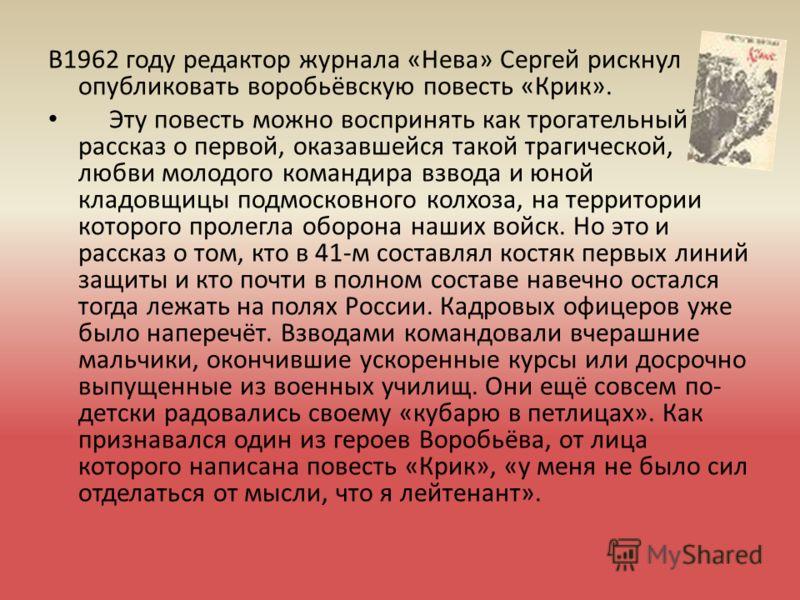 В1962 году редактор журнала «Нева» Сергей рискнул опубликовать воробьёвскую повесть «Крик». Эту повесть можно воспринять как трогательный рассказ о первой, оказавшейся такой трагической, любви молодого командира взвода и юной кладовщицы подмосковного