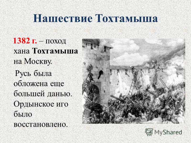 Нашествие Тохтамыша 1382 г. – поход хана Тохтамыша на Москву. Русь была обложена еще большей данью. Ордынское иго было восстановлено.