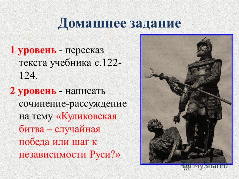 Домашнее задание 1 уровень - пересказ текста учебника с.122- 124. 2 уровень - написать сочинение-рассуждение на тему «Куликовская битва – случайная победа или шаг к независимости Руси?»