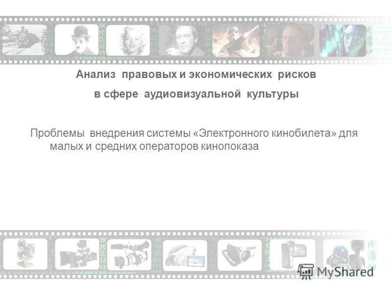 Анализ правовых и экономических рисков в сфере аудиовизуальной культуры Проблемы внедрения системы «Электронного кинобилета» для малых и средних операторов кинопоказа