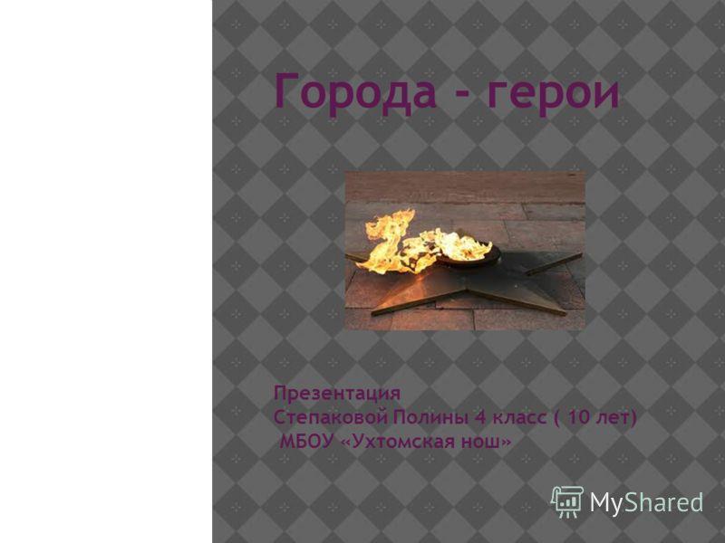 Города - герои Презентация Степаковой Полины 4 класс ( 10 лет) МБОУ «Ухтомская нош»