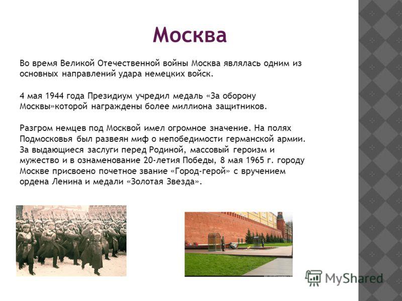 Во время Великой Отечественной войны Москва являлась одним из основных направлений удара немецких войск. 4 мая 1944 года Президиум учредил медаль «За оборону Москвы»которой награждены более миллиона защитников. Разгром немцев под Москвой имел огромно