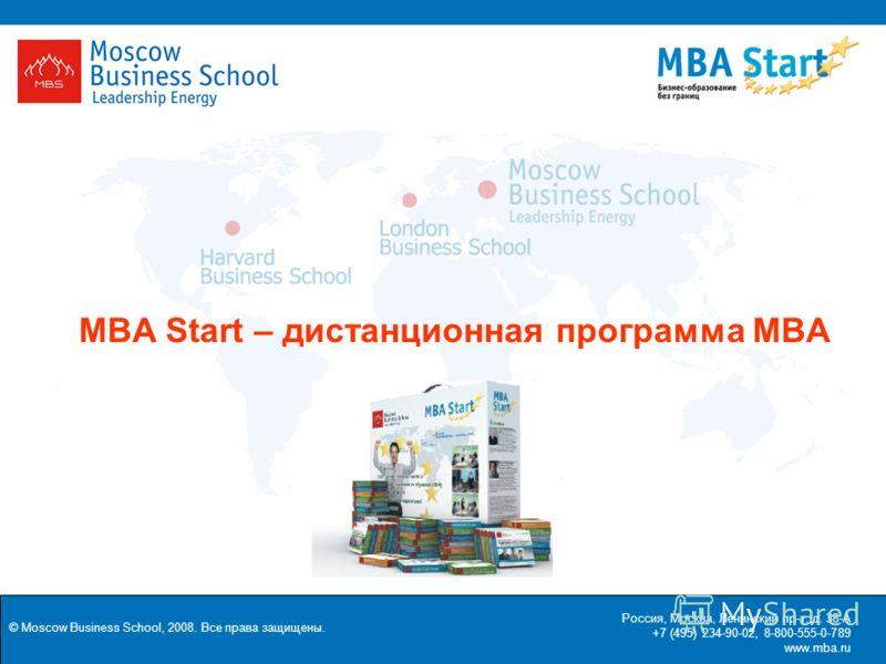 © Moscow Business School, 2008. Все права защищены. КОММЕРЧЕСКОЕ ПРЕДЛОЖЕНИЕ Россия, Москва, Ленинский пр-т, д. 38-А +7 (495) 234-90-02, 8-800-555-0-789 www.mba.ru MBA Start – дистанционная программа MBA