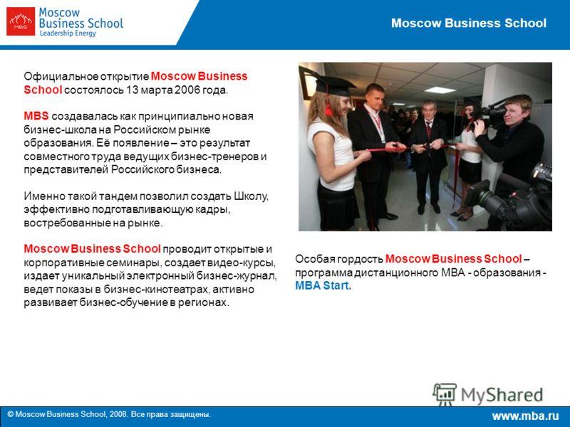 www.mba.ru © Moscow Business School, 2008. Все права защищены. Moscow Business School Официальное открытие Moscow Business School состоялось 13 марта 2006 года. MBS создавалась как принципиально новая бизнес-школа на Российском рынке образования. Её