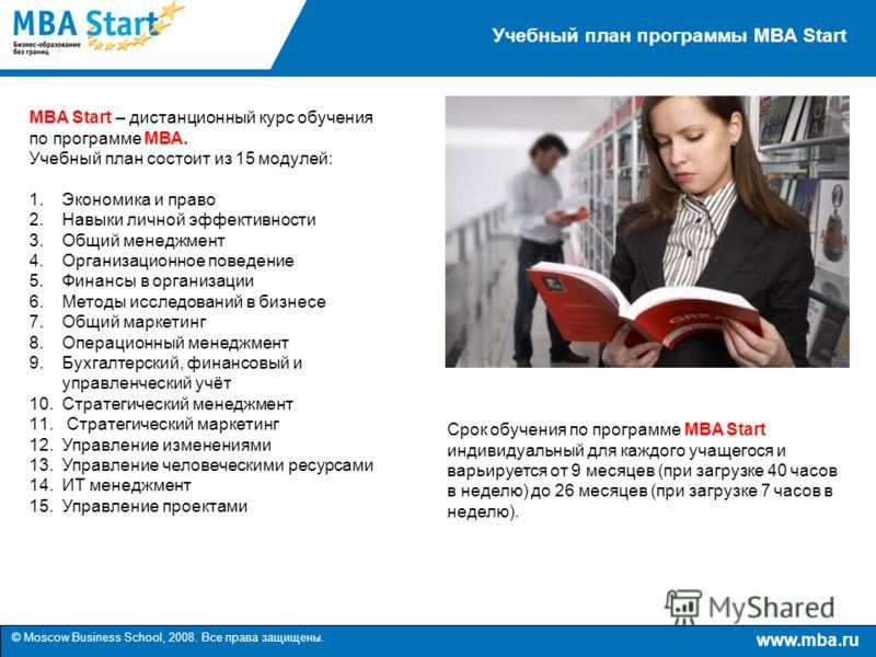 www.mba.ru © Moscow Business School, 2008. Все права защищены. Учебный план программы MBA Start MBA Start – дистанционный курс обучения по программе МВА. Учебный план состоит из 15 модулей: 1.Экономика и право 2.Навыки личной эффективности 3.Общий ме