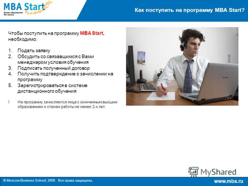 www.mba.ru © Moscow Business School, 2008. Все права защищены. Как поступить на программу MBA Start? Чтобы поступить на программу MBA Start, необходимо: 1.Подать заявку 2.Обсудить со связавшимся с Вами менеджером условия обучения 3.Подписать полученн