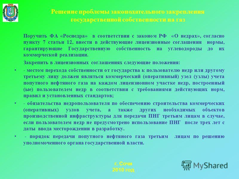 г. Сочи 2010 год Поручить ФА «Роснедра» в соответствии с законом РФ «О недрах», согласно пункту 7 статьи 12, внести в действующие лицензионные соглашения нормы, гарантирующие Государственную собственность на углеводороды до их коммерческой реализации