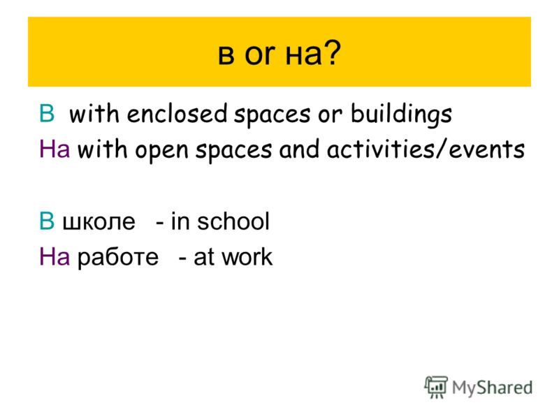 в or на? В with enclosed spaces or buildings На with open spaces and activities/events В школе - in school На работе - at work