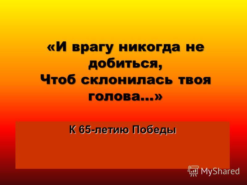 «И врагу никогда не добиться, Чтоб склонилась твоя голова…» К 65-летию Победы 1