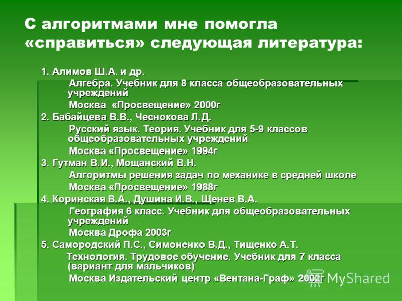 С алгоритмами мне помогла «справиться» следующая литература: 1. Алимов Ш.А. и др. Алгебра. Учебник для 8 класса общеобразовательных учреждений Алгебра. Учебник для 8 класса общеобразовательных учреждений Москва «Просвещение» 2000г Москва «Просвещение