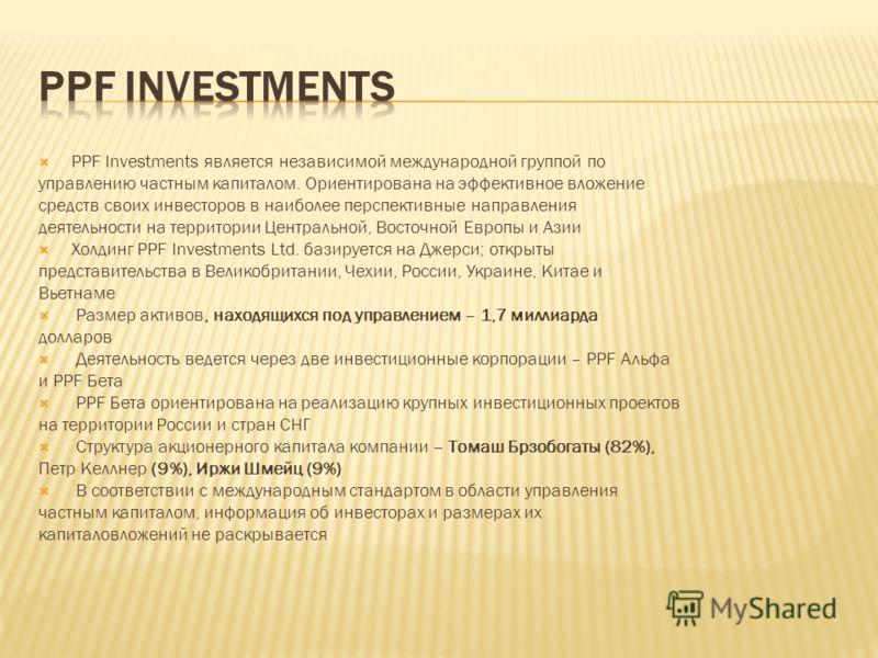 PPF Investments является независимой международной группой по управлению частным капиталом. Ориентирована на эффективное вложение средств своих инвесторов в наиболее перспективные направления деятельности на территории Центральной, Восточной Европы и