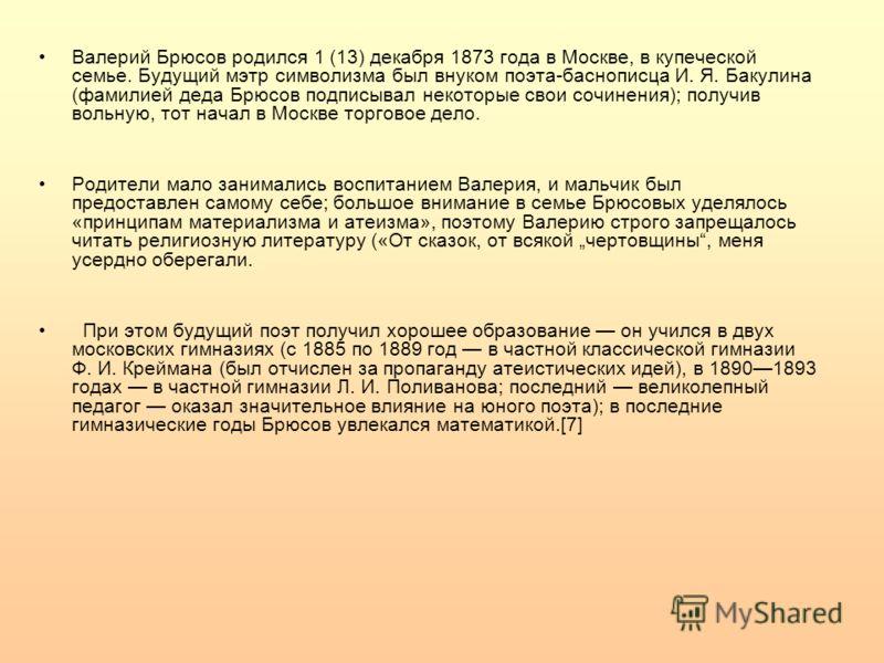 Валерий Брюсов родился 1 (13) декабря 1873 года в Москве, в купеческой семье. Будущий мэтр символизма был внуком поэта-баснописца И. Я. Бакулина (фамилией деда Брюсов подписывал некоторые свои сочинения); получив вольную, тот начал в Москве торговое