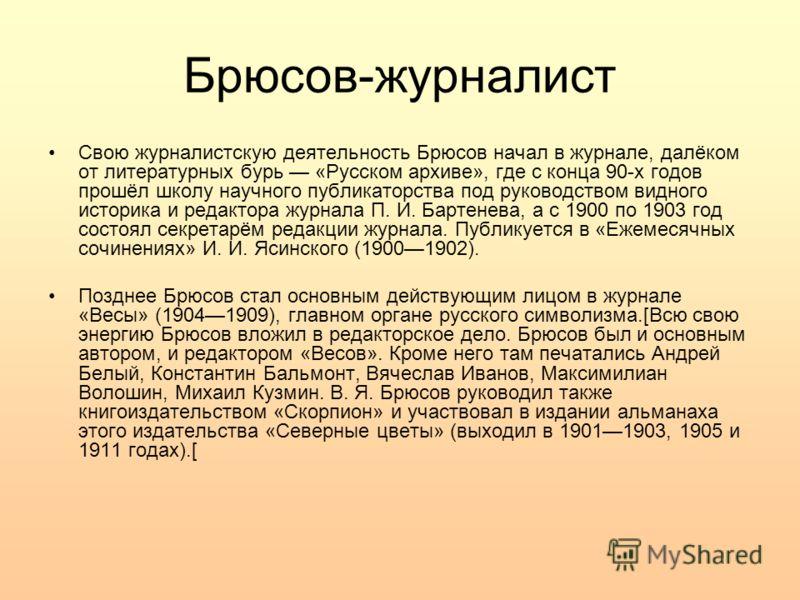 Брюсов-журналист Свою журналистскую деятельность Брюсов начал в журнале, далёком от литературных бурь «Русском архиве», где с конца 90-х годов прошёл школу научного публикаторства под руководством видного историка и редактора журнала П. И. Бартенева,