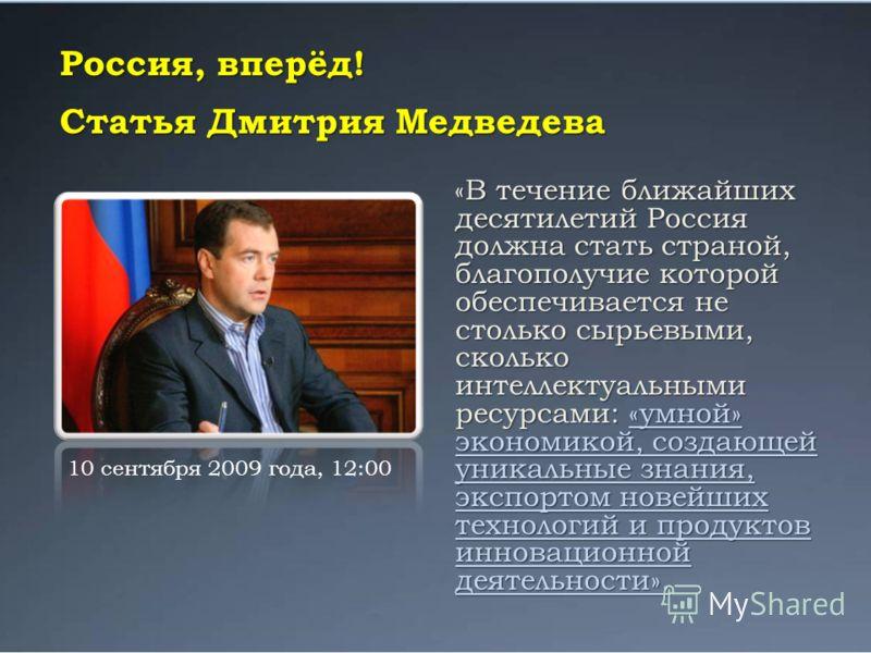 Россия, вперёд! Статья Дмитрия Медведева «В течение ближайших десятилетий Россия должна стать страной, благополучие которой обеспечивается не столько сырьевыми, сколько интеллектуальными ресурсами: «умной» экономикой, создающей уникальные знания, экс
