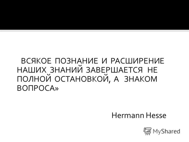 «ВСЯКОЕ ПОЗНАНИЕ И РАСШИРЕНИЕ НАШИХ ЗНАНИЙ ЗАВЕРШАЕТСЯ НЕ ПОЛНОЙ ОСТАНОВКОЙ, А ЗНАКОМ ВОПРОСА» Hermann Hesse