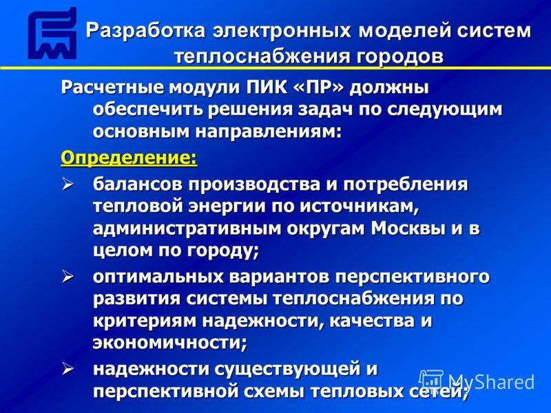Расчетные модули ПИК «ПР» должны обеспечить решения задач по следующим основным направлениям: Определение: балансов производства и потребления тепловой энергии по источникам, административным округам Москвы и в целом по городу; балансов производства