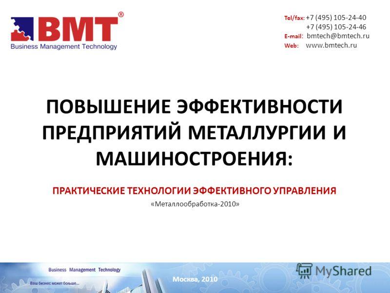 ПОВЫШЕНИЕ ЭФФЕКТИВНОСТИ ПРЕДПРИЯТИЙ МЕТАЛЛУРГИИ И МАШИНОСТРОЕНИЯ: ПРАКТИЧЕСКИЕ ТЕХНОЛОГИИ ЭФФЕКТИВНОГО УПРАВЛЕНИЯ Москва, 2010 «Металлообработка-2010» Tel/fax: +7 (495) 105-24-40 +7 (495) 105-24-46 E-mail : bmtech@bmtech.ru Web: www.bmtech.ru