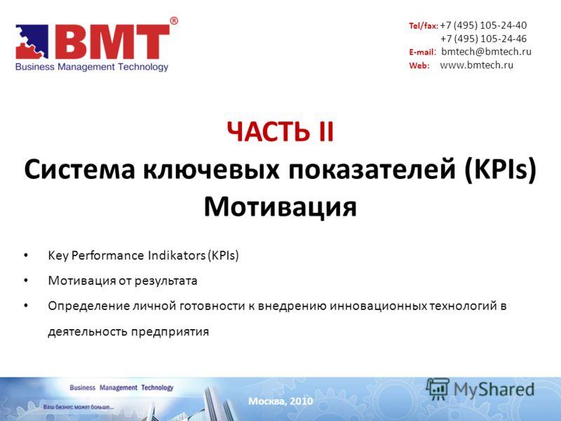 Москва, 2010 Tel/fax: +7 (495) 105-24-40 +7 (495) 105-24-46 E-mail : bmtech@bmtech.ru Web: www.bmtech.ru ЧАСТЬ II Система ключевых показателей (KPIs) Мотивация Key Performance Indikators (KPIs) Мотивация от результата Определение личной готовности к