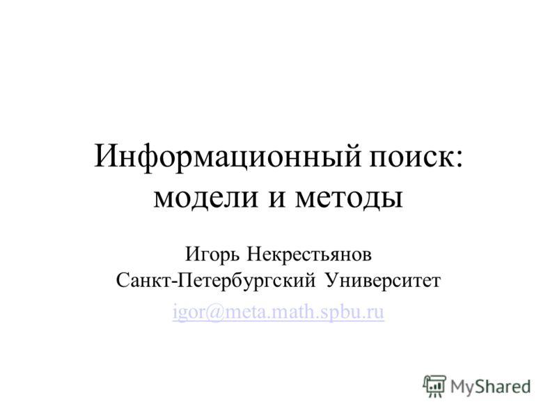 Информационный поиск: модели и методы Игорь Некрестьянов Санкт-Петербургский Университет igor@meta.math.spbu.ru
