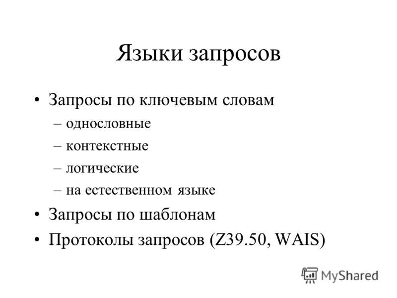 Языки запросов Запросы по ключевым словам –однословные –контекстные –логические –на естественном языке Запросы по шаблонам Протоколы запросов (Z39.50, WAIS)