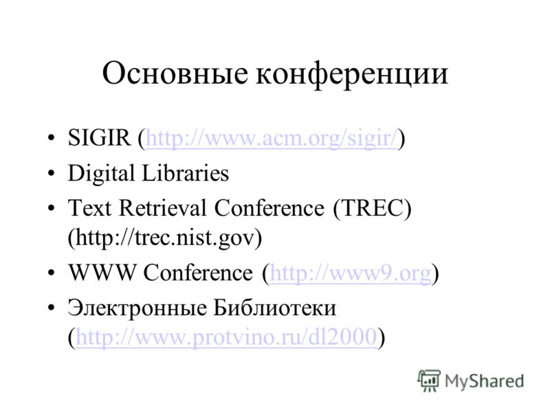 Основные конференции SIGIR (http://www.acm.org/sigir/)http://www.acm.org/sigir/ Digital Libraries Text Retrieval Conference (TREC) (http://trec.nist.gov) WWW Conference (http://www9.org)http://www9.org Электронные Библиотеки (http://www.protvino.ru/d