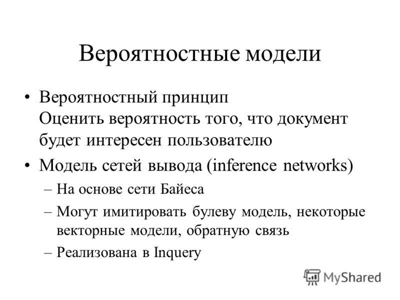 Вероятностные модели Вероятностный принцип Оценить вероятность того, что документ будет интересен пользователю Модель сетей вывода (inference networks) –На основе сети Байеса –Могут имитировать булеву модель, некоторые векторные модели, обратную связ