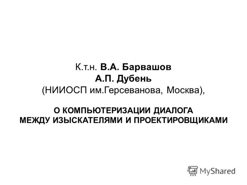 К.т.н. В.А. Барвашов А.П. Дубень (НИИОСП им.Герсеванова, Москва), О КОМПЬЮТЕРИЗАЦИИ ДИАЛОГА МЕЖДУ ИЗЫСКАТЕЛЯМИ И ПРОЕКТИРОВЩИКАМИ
