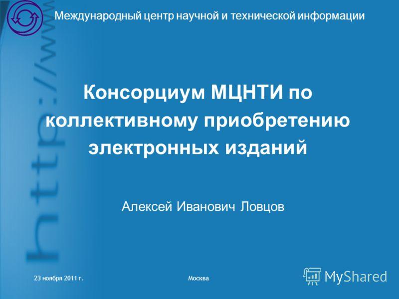 Консорциум МЦНТИ по коллективному приобретению электронных изданий Международный центр научной и технической информации Алексей Иванович Ловцов 23 ноября 2011 г. Москва