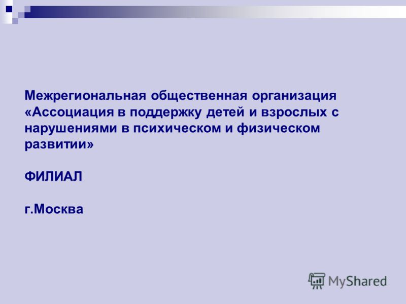 Межрегиональная общественная организация «Ассоциация в поддержку детей и взрослых с нарушениями в психическом и физическом развитии» ФИЛИАЛ г.Москва