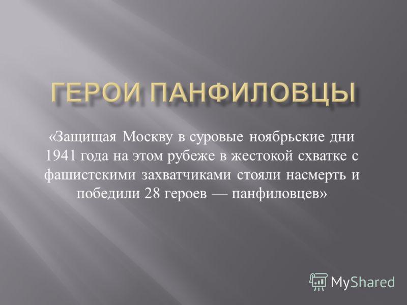 « Защищая Москву в суровые ноябрьские дни 1941 года на этом рубеже в жестокой схватке с фашистскими захватчиками стояли насмерть и победили 28 героев панфиловцев »