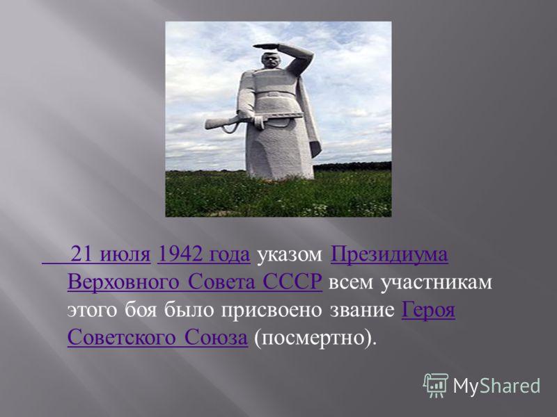 21 июля 21 июля 1942 года указом Президиума Верховного Совета СССР всем участникам этого боя было присвоено звание Героя Советского Союза ( посмертно ).1942 года Президиума Верховного Совета СССР Героя Советского Союза