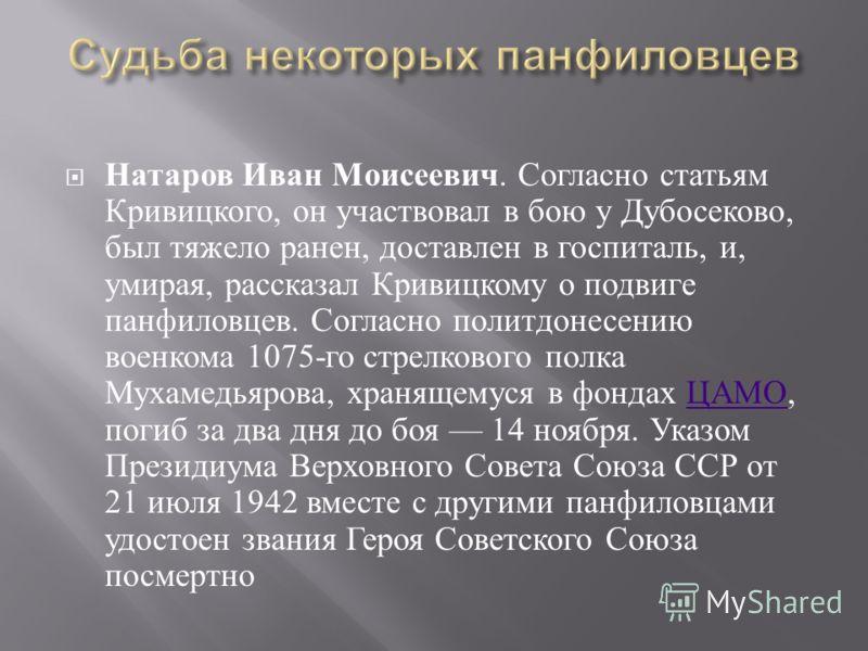 Натаров Иван Моисеевич. Согласно статьям Кривицкого, он участвовал в бою у Дубосеково, был тяжело ранен, доставлен в госпиталь, и, умирая, рассказал Кривицкому о подвиге панфиловцев. Согласно политдонесению военкома 1075- го стрелкового полка Мухамед