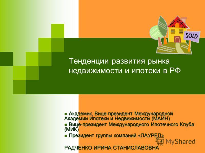 Тенденции развития рынка недвижимости и ипотеки в РФ Академик, Вице-президент Международной Академии Ипотеки и Недвижимости (МАИН) Академик, Вице-президент Международной Академии Ипотеки и Недвижимости (МАИН) Вице-президент Международного Ипотечного
