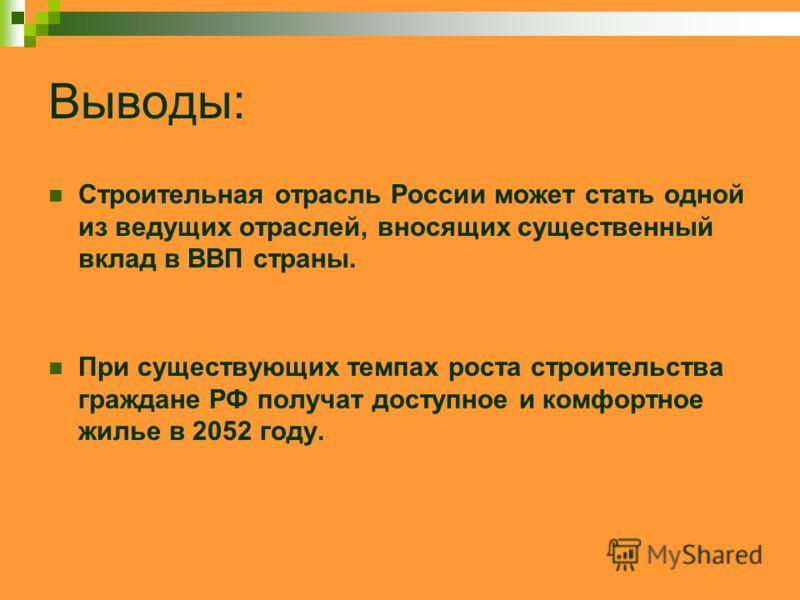 Выводы: Строительная отрасль России может стать одной из ведущих отраслей, вносящих существенный вклад в ВВП страны. При существующих темпах роста строительства граждане РФ получат доступное и комфортное жилье в 2052 году.