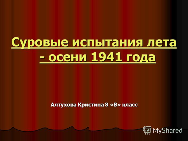 Суровые испытания лета - осени 1941 года Суровые испытания лета - осени 1941 года Алтухова Кристина 8 «В» класс