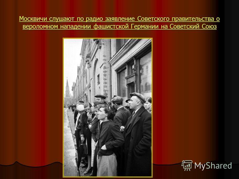 Москвичи слушают по радио заявление Советского правительства о вероломном нападении фашистской Германии на Советский Союз Москвичи слушают по радио заявление Советского правительства о вероломном нападении фашистской Германии на Советский Союз