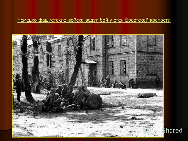 Немецко-фашистские войска ведут бой у стен Брестской крепости Немецко-фашистские войска ведут бой у стен Брестской крепости