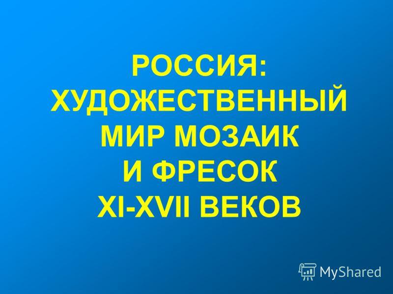 РОССИЯ: ХУДОЖЕСТВЕННЫЙ МИР МОЗАИК И ФРЕСОК XI-XVII ВЕКОВ