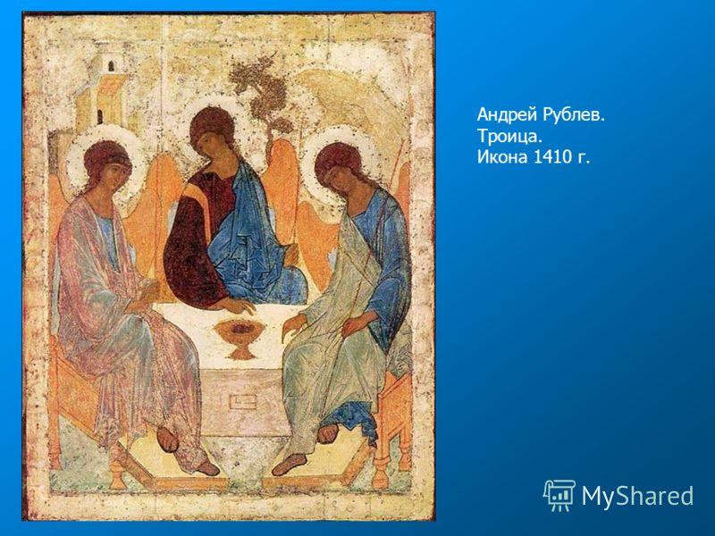 Андрей Рублев. Троица. Икона 1410 г.