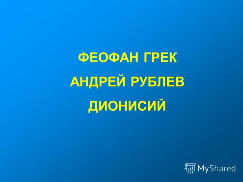 ФЕОФАН ГРЕК АНДРЕЙ РУБЛЕВ ДИОНИСИЙ