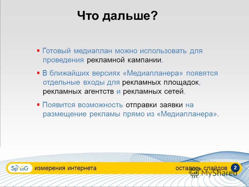 Что дальше? измерения интернетаосталось слайдов Готовый медиаплан можно использовать для проведения рекламной кампании. В ближайших версиях «Медиапланера» появятся отдельные входы для рекламных площадок, рекламных агентств и рекламных сетей. Появится