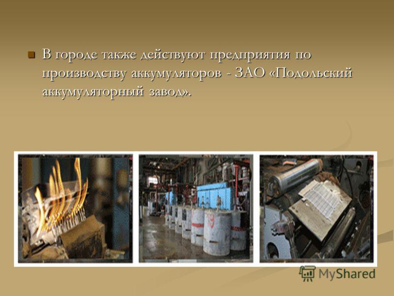 В городе также действуют предприятия по производству аккумуляторов - ЗАО «Подольский аккумуляторный завод». В городе также действуют предприятия по производству аккумуляторов - ЗАО «Подольский аккумуляторный завод».